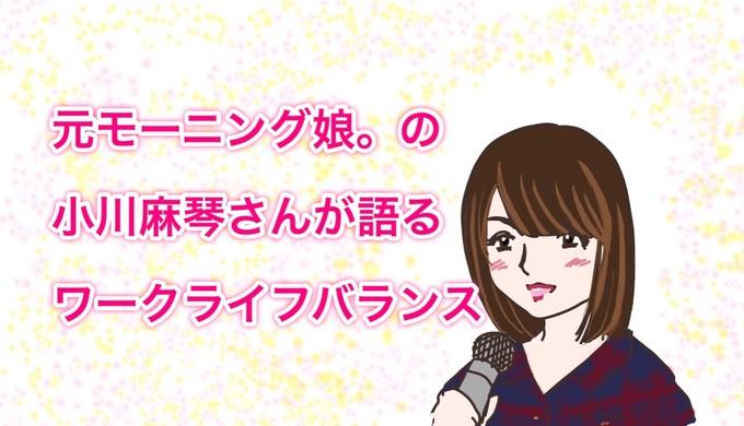 元モーニング娘。の小川麻琴さんが語るワークライフバランスを聴きに行った話