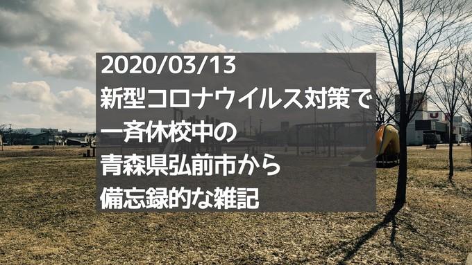 【タイトル】2020/03/13 新型コロナウイルス対策で 一斉休校中の 青森県弘前市から 備忘録的な雑記